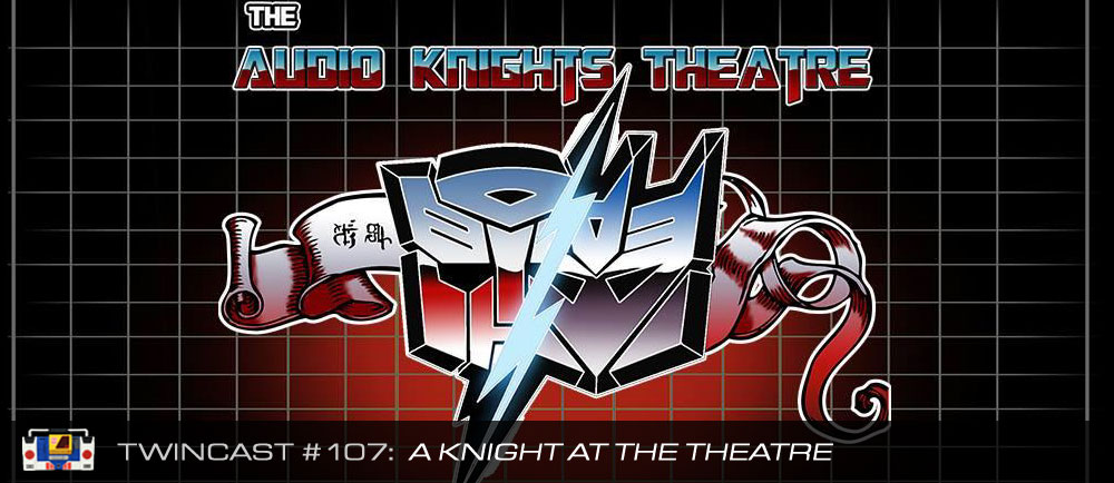 Transformers Podcast: Twincast / Podcast #107 - A Knight at the Theatre