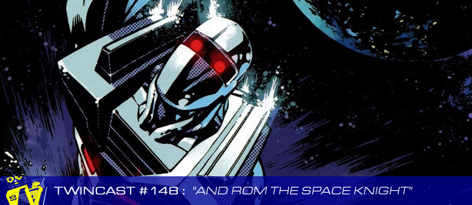 "Twincast / Podcast Episode #148: ""And Rom The Space Knight"""